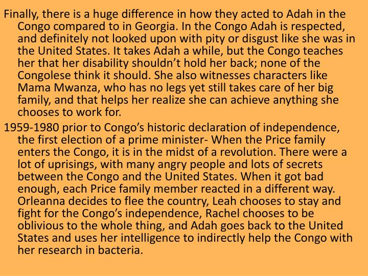 Finally, there is a huge difference in how they acted to Adah in the Congo compared to in Georgia. In the Congo Adah is respected, and definitely not looked upon with pity or disgust like she was in the United States. It takes Adah a while, but the Congo teaches her that her disability shouldn't hold her back; none of the Congolese think it should. She also witnesses characters like Mama Mwanza, who has no legs yet still takes care of her big family, and that helps her realize she can achieve anything she chooses to work for.