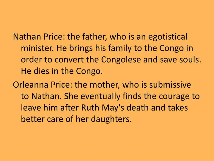 Nathan Price: the father, who is an egotistical minister. He brings his family to the Congo in order to convert the Congolese and save souls. He dies in the Congo.