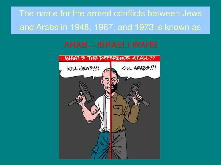 The name for the armed conflicts between Jews and Arabs in 1948, 1967, and 1973 is known as