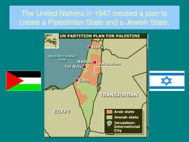 The United Nations in 1947 created a plan to create a Palestinian State and a Jewish State.