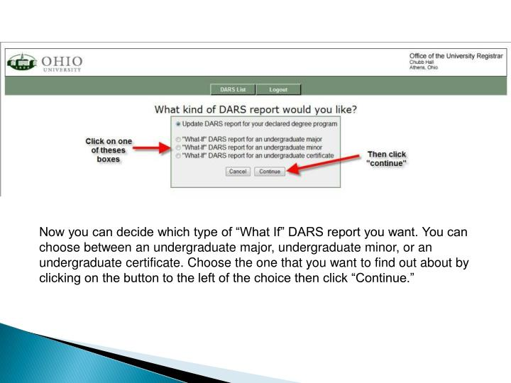 "Now you can decide which type of ""What If"" DARS report you want. You can choose between an undergraduate major, undergraduate minor, or an undergraduate certificate. Choose the one that you want to find out about by clicking on the button to the left of the choice then click ""Continue."""