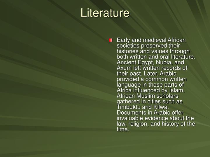 Early and medieval African societies preserved their histories and values through both written and oral literature. Ancient Egypt, Nubia, and Axum left written records of their past. Later, Arabic provided a common written language in those parts of Africa influenced by Islam. African Muslim scholars gathered in cities such as Timbuktu and Kilwa. Documents in Arabic offer invaluable evidence about the law, religion, and history of the time.