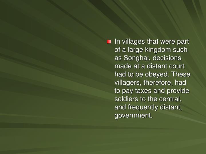 In villages that were part of a large kingdom such as Songhai, decisions made at a distant court had to be obeyed. These villagers, therefore, had to pay taxes and provide soldiers to the central, and frequently distant, government.