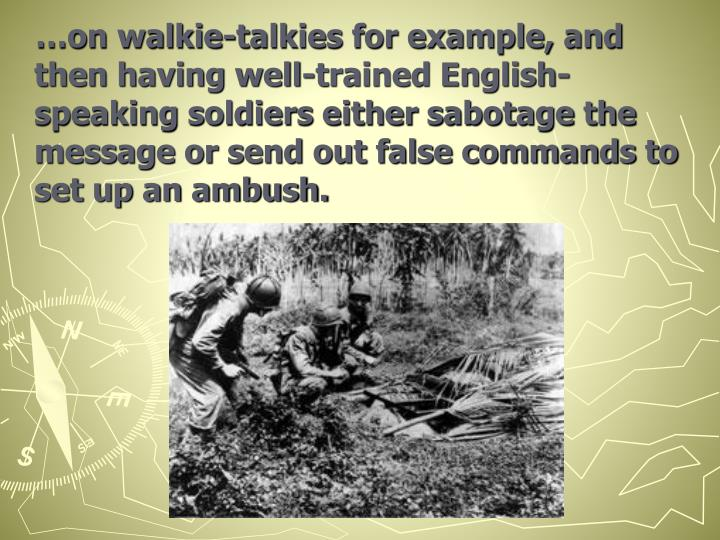 …on walkie-talkies for example, and then having well-trained English-speaking soldiers either sabotage the message or send out false commands to set up an ambush.