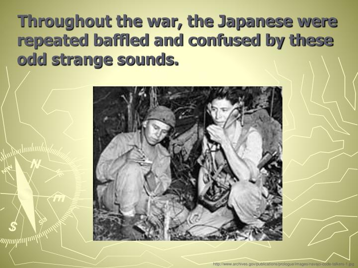 Throughout the war, the Japanese were repeated baffled and confused by these odd strange sounds.