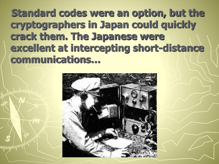Standard codes were an option, but the cryptographers in Japan could quickly crack them. The Japanese were excellent at intercepting short-distance communications…
