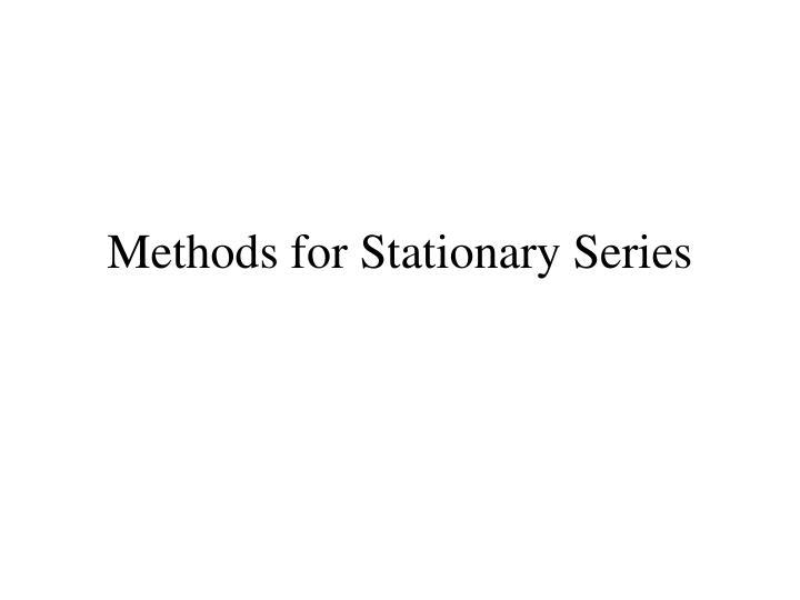 Methods for Stationary Series