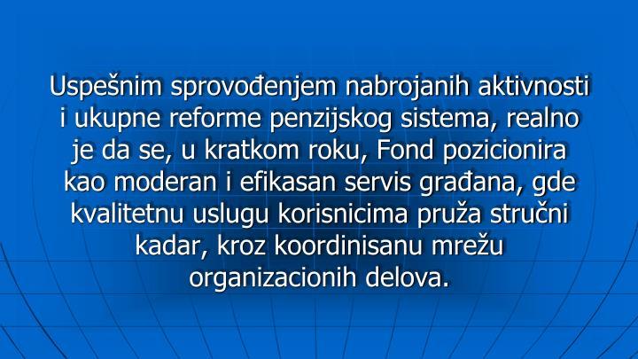 Uspešnim sprovođenjem nabrojanih aktivnosti i ukupne reforme penzijskog sistema, realno je da se, u kratkom roku, Fond pozicionira kao moderan i efikasan servis građana, gde kvalitetnu uslugu korisnicima pruža stručni kadar, kroz koordinisanu mrežu organizacionih delova.