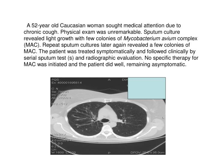 A 52-year old Caucasian woman sought medical attention due to chronic cough. Physical exam was unremarkable. Sputum culture revealed light growth with few colonies of