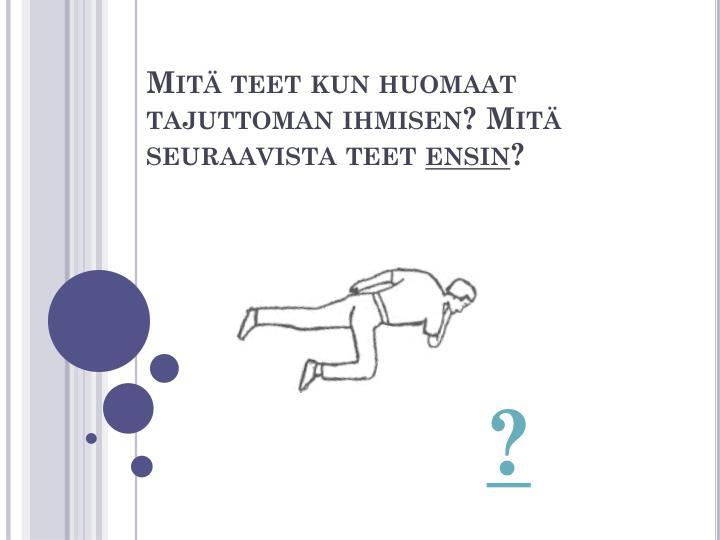 Mitä teet kun huomaat tajuttoman ihmisen? Mitä seuraavista teet