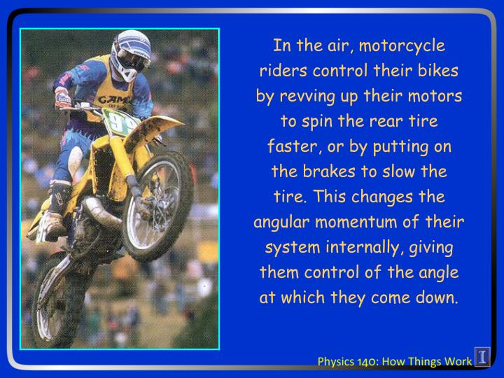 In the air, motorcycle riders control their bikes by revving up their motors to spin the rear tire faster, or by putting on the brakes to slow the tire. This changes the angular momentum of their system internally, giving them control of the angle at which they come down.