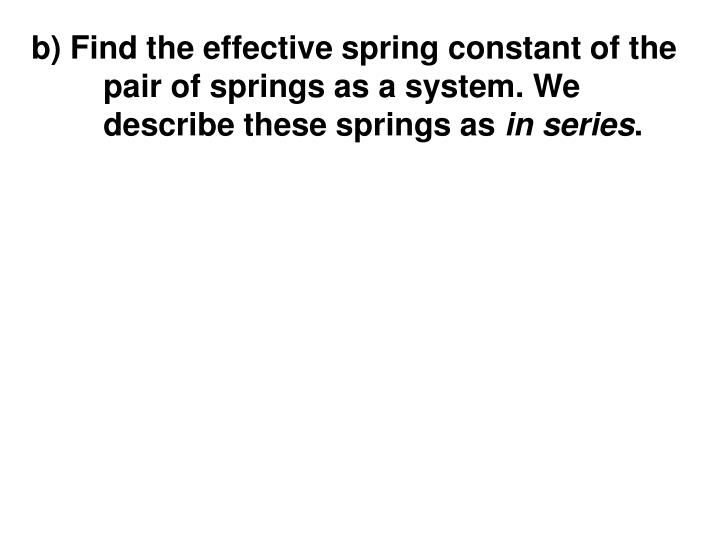 b) Find the effective spring constant of the pair of springs as a system. We describe these springs as