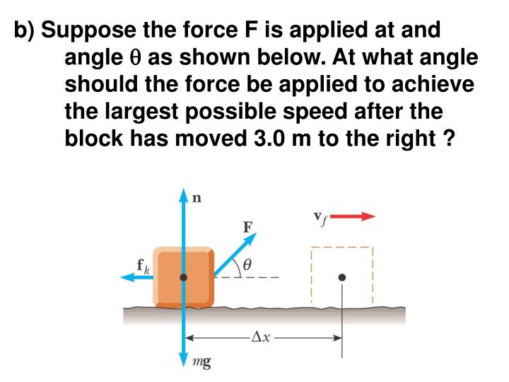b) Suppose the force F is applied at and angle