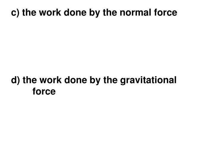 c) the work done by the normal force