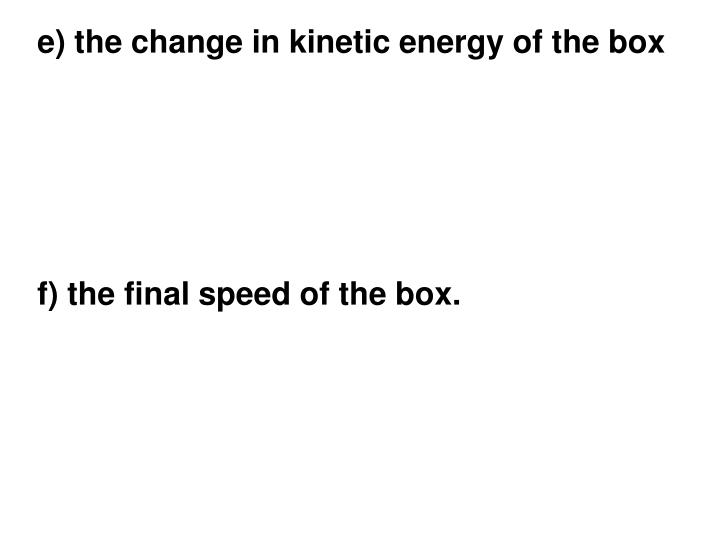 e) the change in kinetic energy of the box