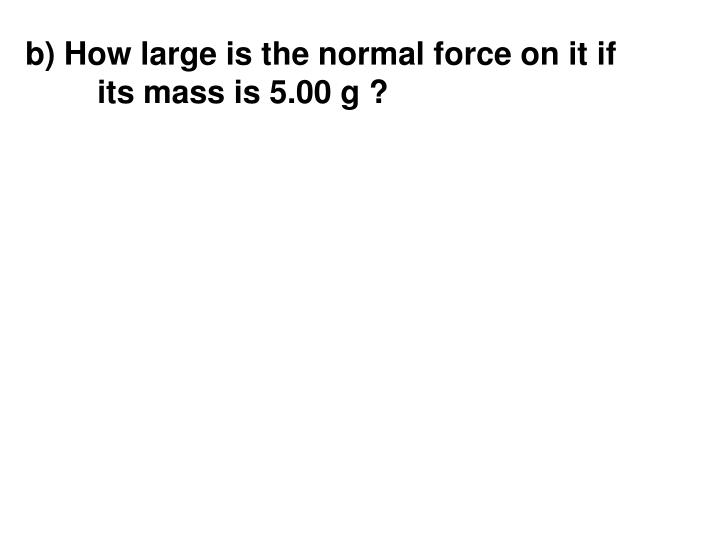 b) How large is the normal force on it if its mass is 5.00 g ?