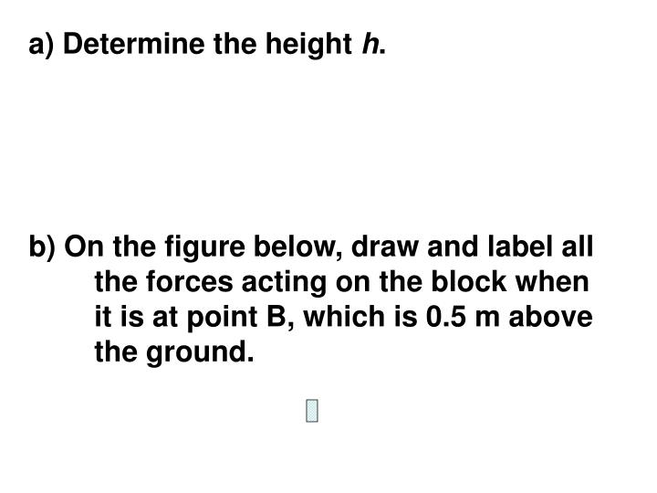 b) On the figure below, draw and label all the forces acting on the block when it is at point B, which is 0.5 m above the ground.