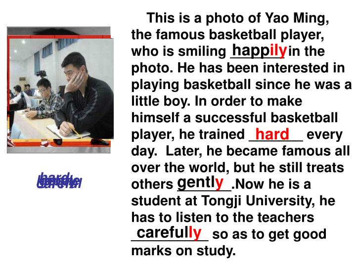 This is a photo of Yao Ming, the famous basketball player, who is smiling _______ in the photo. He has been interested in playing basketball since he was a little boy. In order to make himself a successful basketball player, he trained _______ every day.  Later, he became famous all over the world, but he still treats others _______.Now he is a student at Tongji University, he has to listen to the teachers __________ so as to get good marks on study.