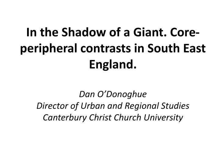 In the Shadow of a Giant. Core-peripheral contrasts in South East England.