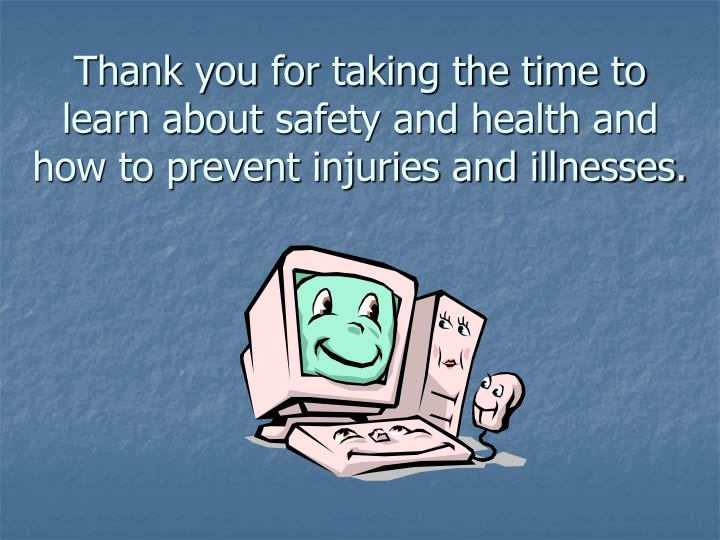 Thank you for taking the time to learn about safety and health and how to prevent injuries and illnesses.