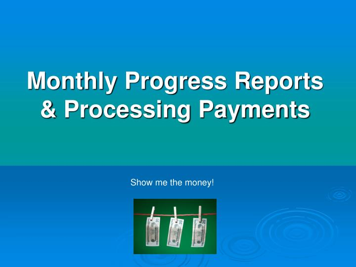Monthly progress reports processing payments