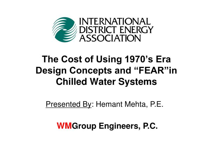 the cost of using 1970 s era design concepts and fear in chilled water systems n.