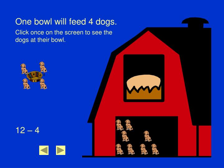 One bowl will feed 4 dogs.