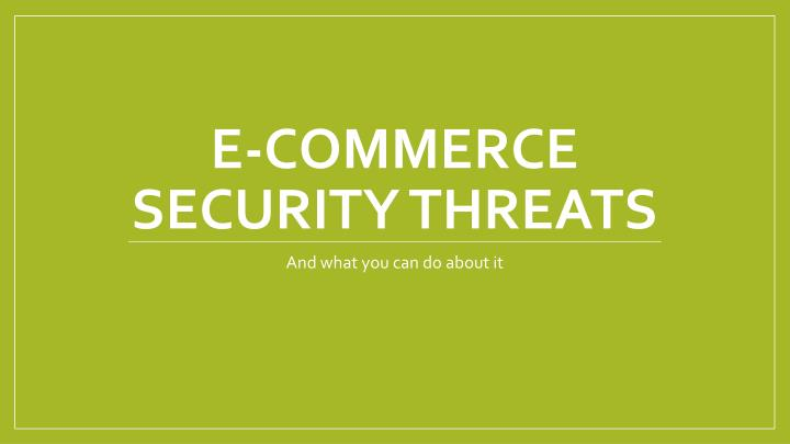 security threats of e commerce Here are the top 5 cyber threats ecommerce companies should watch out 5 cyber threats ecommerce companies should the common threats that e-commerce.