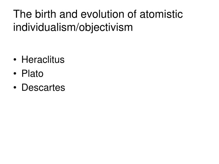 The birth and evolution of atomistic individualism/objectivism