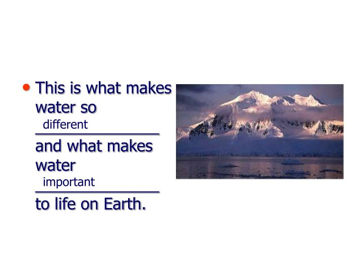 This is what makes water so ______________ and what makes water ______________ to life on Earth.