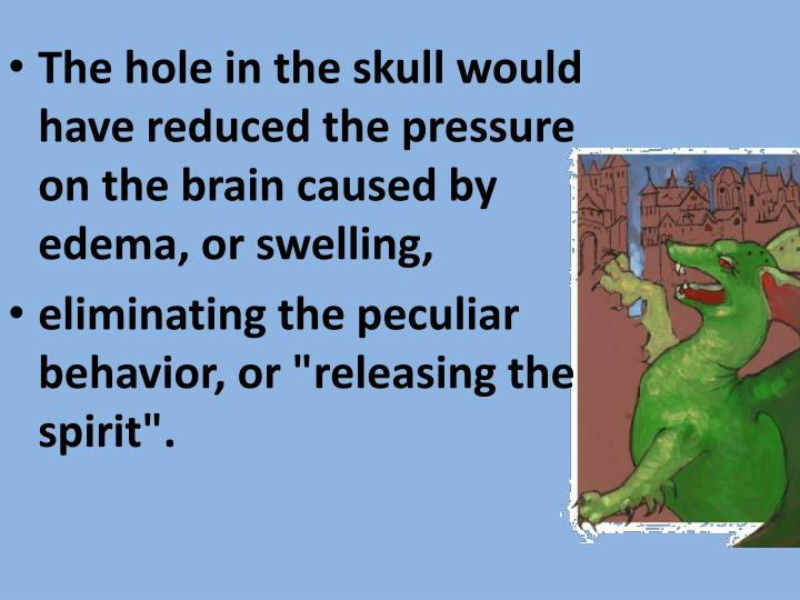 The hole in the skull would have reduced the pressure on the brain caused by edema, or swelling,