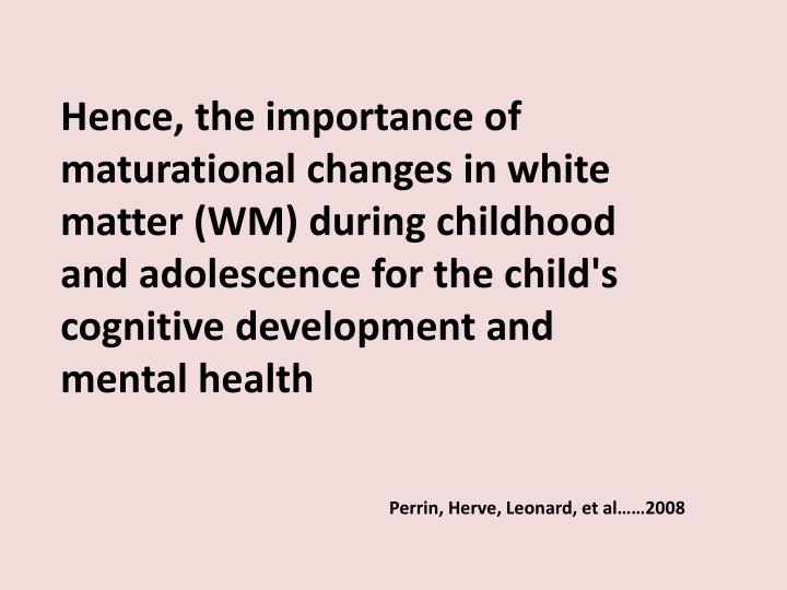 Hence, the importance of maturational changes in white matter (WM) during childhood and adolescence for the child's cognitive development and mental health