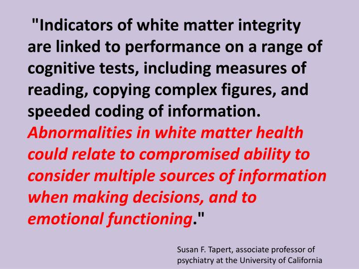 """Indicators of white matter integrity are linked to performance on a range of cognitive tests, including measures of reading, copying complex figures, and speeded coding of information."