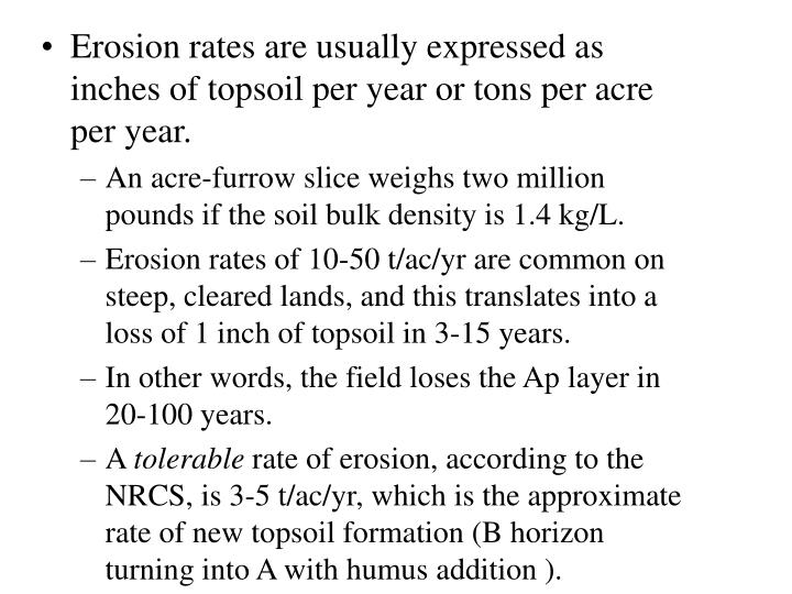 Erosion rates are usually expressed as inches of topsoil per year or tons per acre per year.
