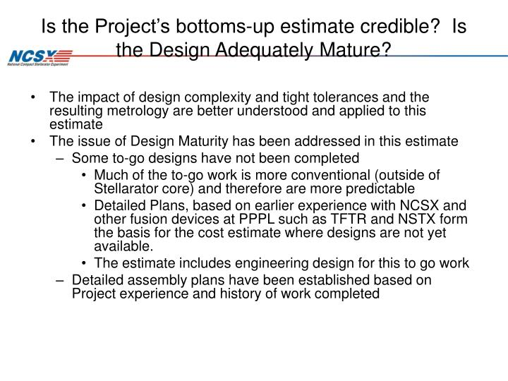 Is the Project's bottoms-up estimate credible?  Is the Design Adequately Mature?