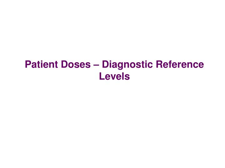 Patient Doses – Diagnostic Reference Levels