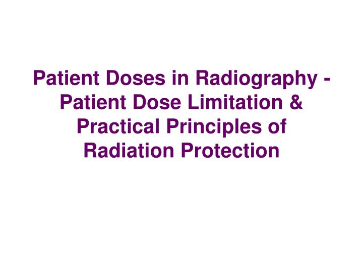 Patient Doses in Radiography - Patient Dose Limitation & Practical Principles of Radiation Protection