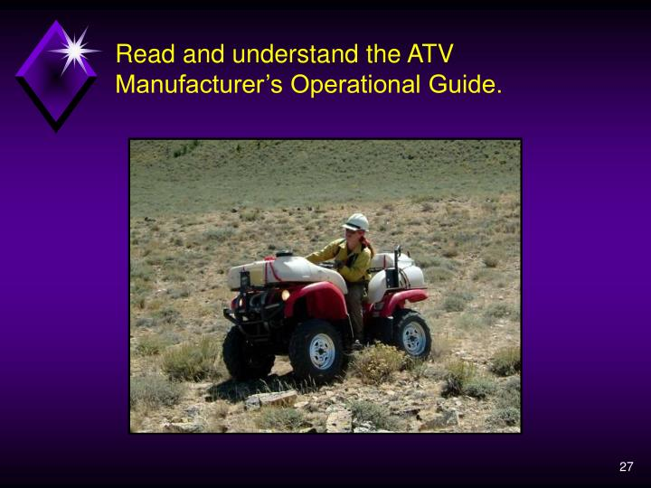Read and understand the ATV Manufacturer's Operational Guide.