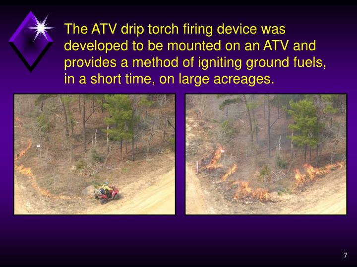 The ATV drip torch firing device was developed to be mounted on an ATV and provides a method of igniting ground fuels, in a short time, on large acreages.