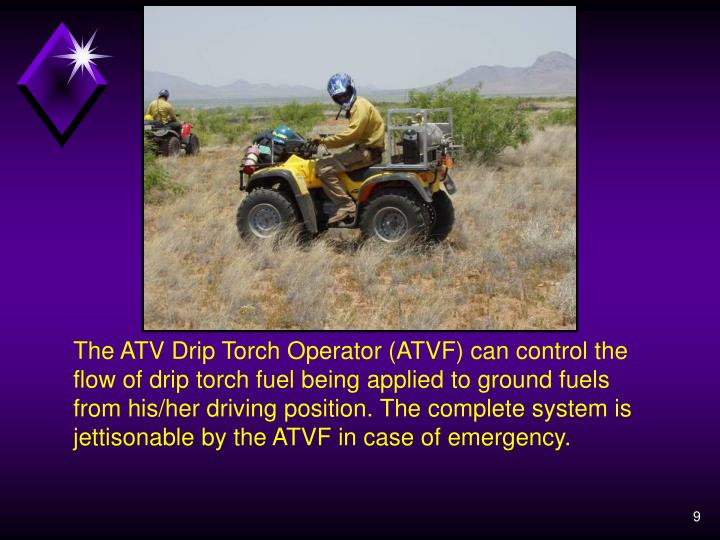 The ATV Drip Torch Operator (ATVF) can control the flow of drip torch fuel being applied to ground fuels from his/her driving position. The complete system is jettisonable by the ATVF in case of emergency.