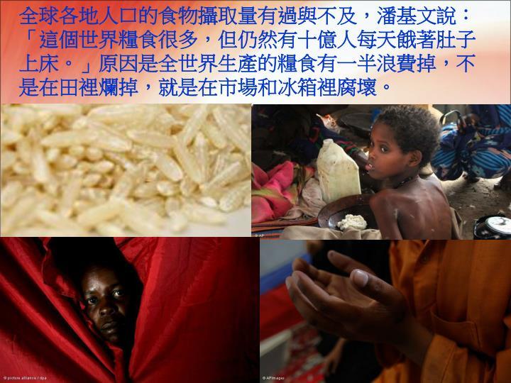 全球各地人口的食物攝取量有過與不及,潘基文說:「這個世界糧食很多,但仍然有十億人每天餓著肚子上床。」原因是全世界生產的糧食有一半浪費掉,不是在田裡爛掉,就是在市場和冰箱裡腐壞。