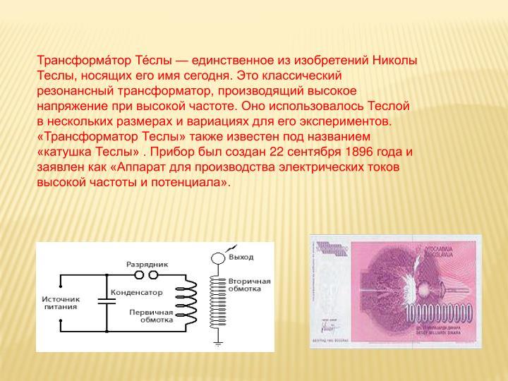 Трансформа́тор Те́слы — единственное из изобретений Николы Теслы, носящих его имя сегодня. Это классический резонансный трансформатор, производящий высокое напряжение при высокой частоте. Оно использовалось Теслой в нескольких размерах и вариациях для его экспериментов. «Трансформатор Теслы» также известен под названием «катушка Теслы» . Прибор был создан 22 сентября 1896 года и заявлен как «Аппарат для производства электрических токов высокой частоты и потенциала».