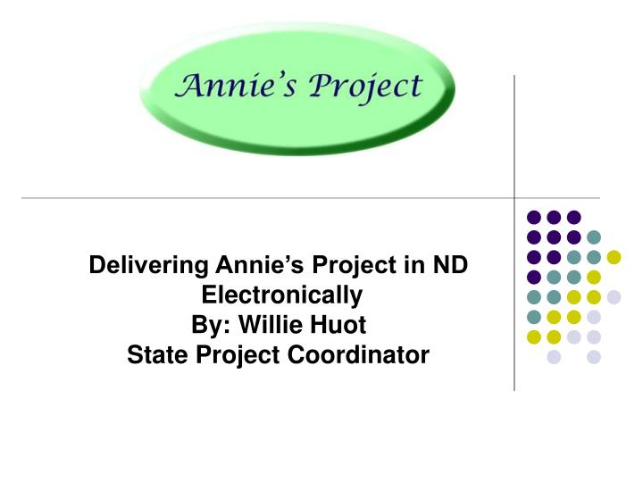 Delivering annie s project in nd electronically by willie huot state project coordinator