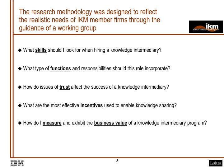The research methodology was designed to reflect the realistic needs of IKM member firms through the guidance of a working group