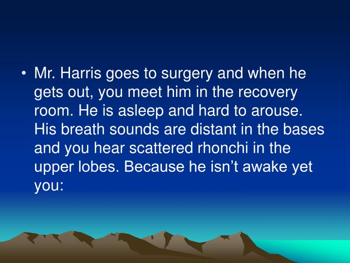 Mr. Harris goes to surgery and when he gets out, you meet him in the recovery room. He is asleep and hard to arouse. His breath sounds are distant in the bases and you hear scattered rhonchi in the upper lobes. Because he isn't awake yet you: