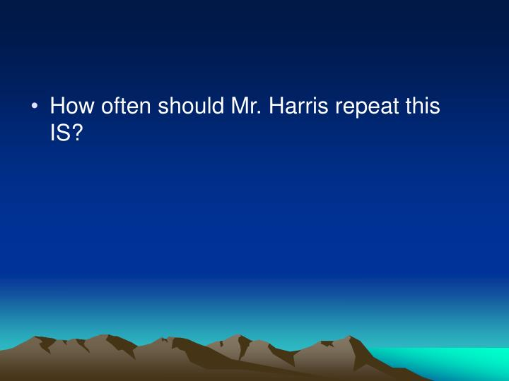 How often should Mr. Harris repeat this IS?