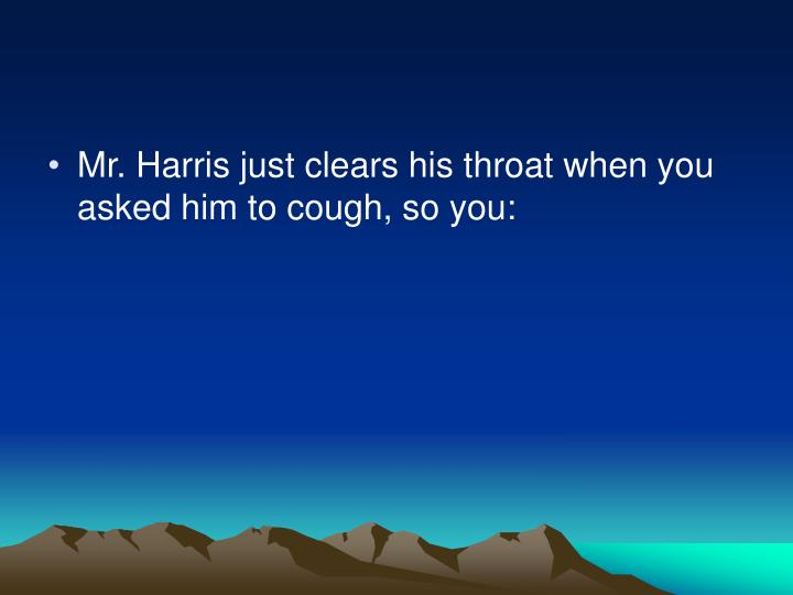 Mr. Harris just clears his throat when you asked him to cough, so you: