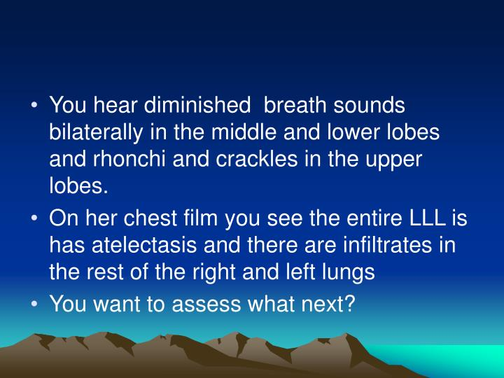 You hear diminished  breath sounds bilaterally in the middle and lower lobes and rhonchi and crackles in the upper lobes.