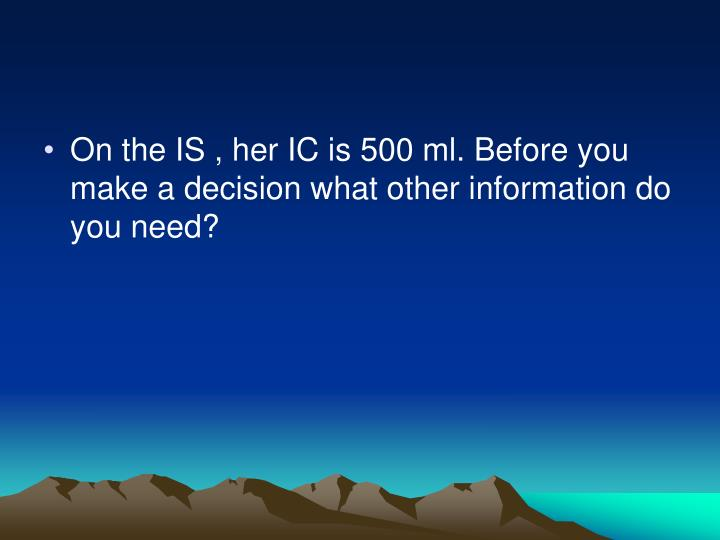 On the IS , her IC is 500 ml. Before you make a decision what other information do you need?