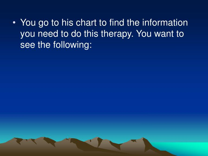 You go to his chart to find the information you need to do this therapy. You want to see the following: